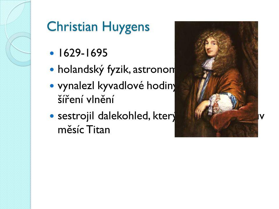 Christian Huygens 1629-1695 holandský fyzik, astronom a matematik vynalezl kyvadlové hodiny, vysvětlil zákony šíření vlnění sestrojil dalekohled, kterým objevil Saturnův měsíc Titan