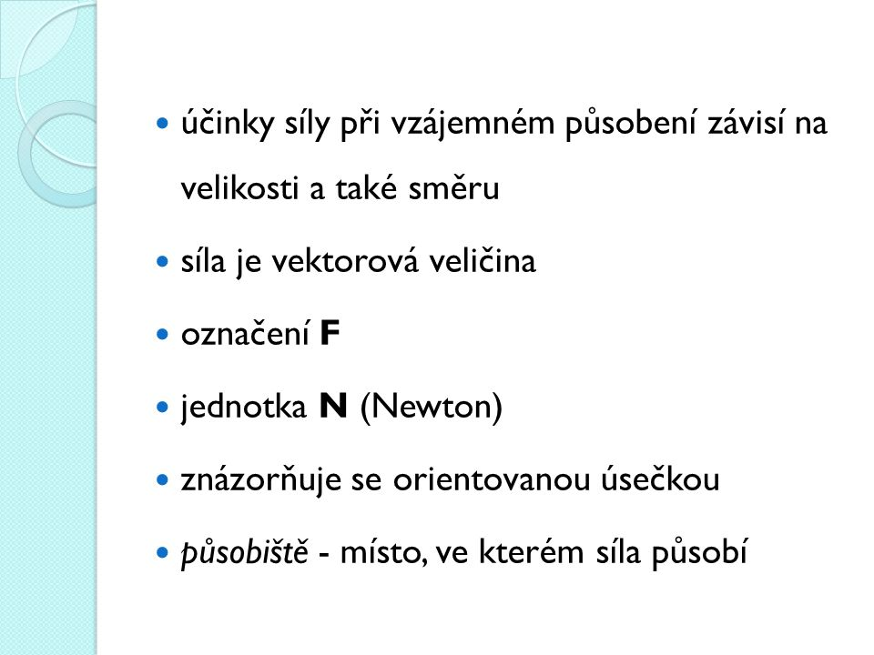 účinky síly při vzájemném působení závisí na velikosti a také směru síla je vektorová veličina označení F jednotka N (Newton) znázorňuje se orientovanou úsečkou působiště - místo, ve kterém síla působí
