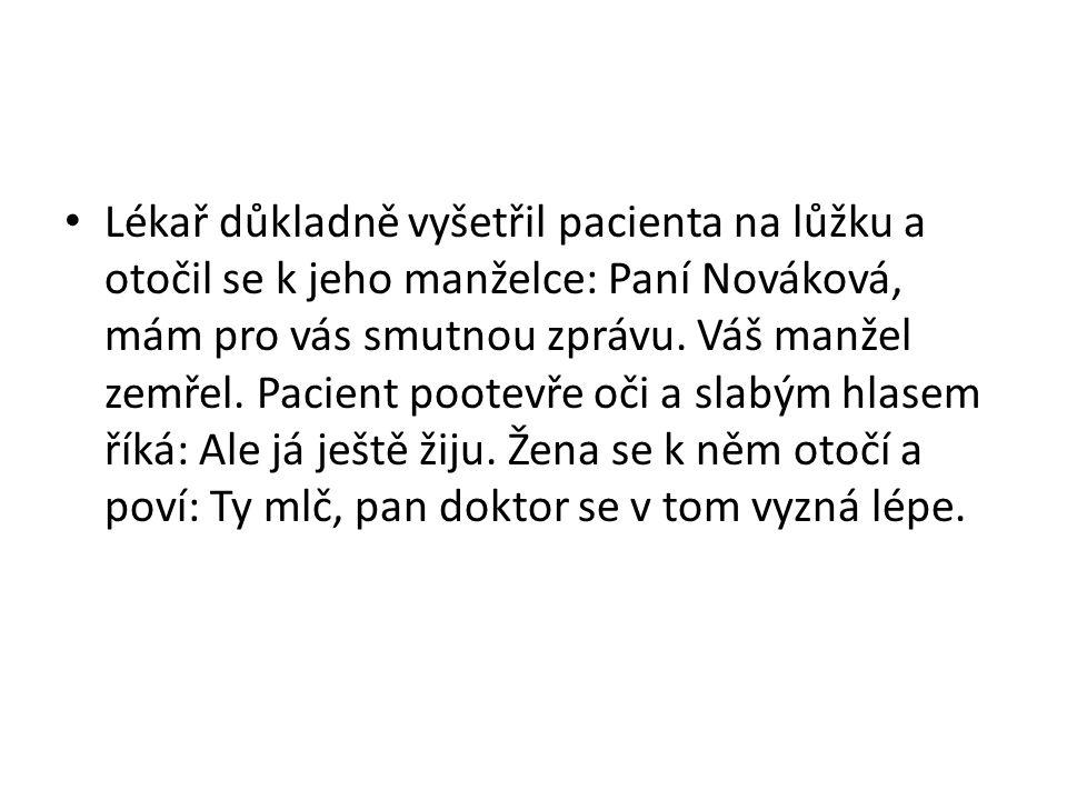 Lékař důkladně vyšetřil pacienta na lůžku a otočil se k jeho manželce: Paní Nováková, mám pro vás smutnou zprávu. Váš manžel zemřel. Pacient pootevře