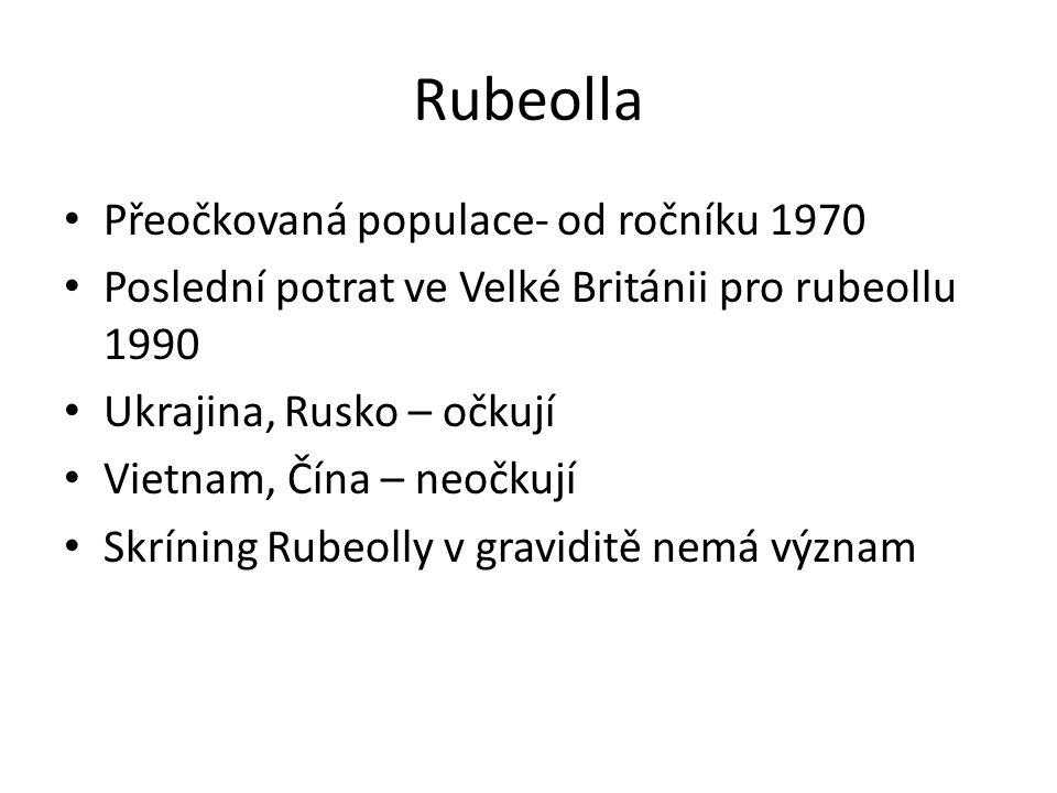Rubeolla Přeočkovaná populace- od ročníku 1970 Poslední potrat ve Velké Británii pro rubeollu 1990 Ukrajina, Rusko – očkují Vietnam, Čína – neočkují S