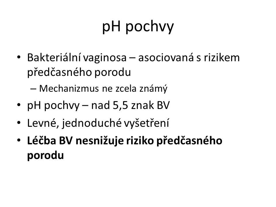 pH pochvy Bakteriální vaginosa – asociovaná s rizikem předčasného porodu – Mechanizmus ne zcela známý pH pochvy – nad 5,5 znak BV Levné, jednoduché vy