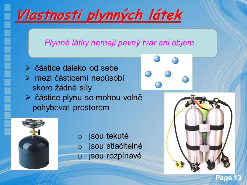Page 13 Vlastnosti plynných látek Plynné látky nemají pevný tvar ani objem. o jsou tekuté o jsou stlačitelné o jsou rozpínavé  částice daleko od sebe