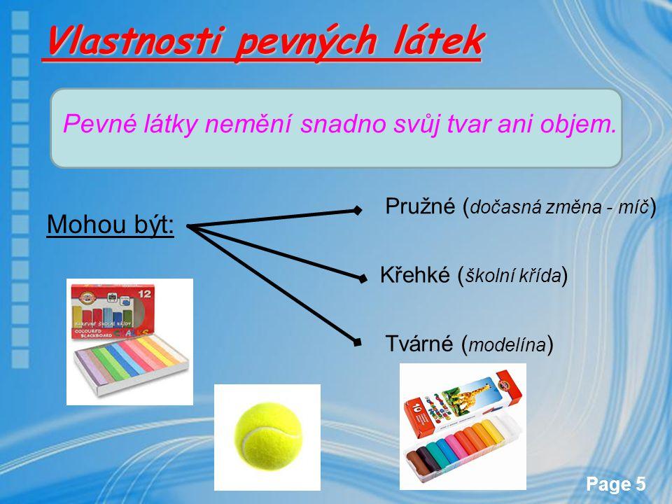 Page 5 Vlastnosti pevných látek Pevné látky nemění snadno svůj tvar ani objem. Mohou být: Křehké ( školní křída ) Tvárné ( modelína ) Pružné ( dočasná