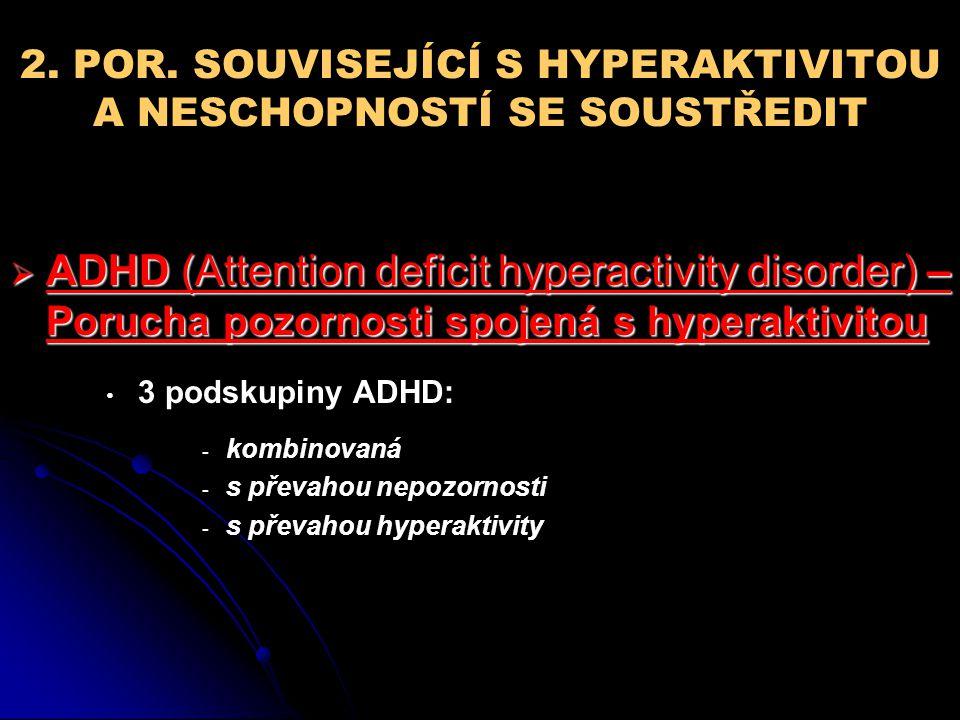 2. POR. SOUVISEJÍCÍ S HYPERAKTIVITOU A NESCHOPNOSTÍ SE SOUSTŘEDIT  ADHD (Attention deficit hyperactivity disorder) – Porucha pozornosti spojená s hyp