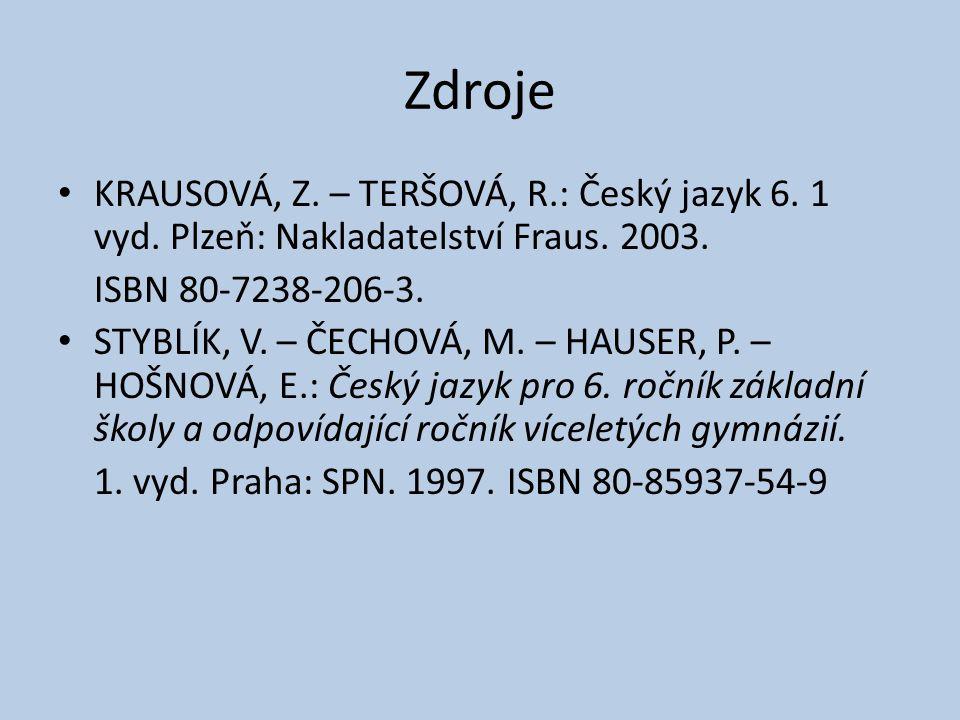 Zdroje KRAUSOVÁ, Z. – TERŠOVÁ, R.: Český jazyk 6. 1 vyd. Plzeň: Nakladatelství Fraus. 2003. ISBN 80-7238-206-3. STYBLÍK, V. – ČECHOVÁ, M. – HAUSER, P.