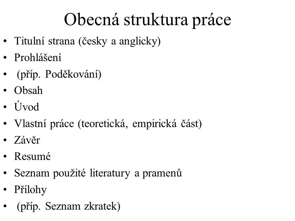 Obecná struktura práce Titulní strana (česky a anglicky) Prohlášení (příp. Poděkování) Obsah Úvod Vlastní práce (teoretická, empirická část) Závěr Res