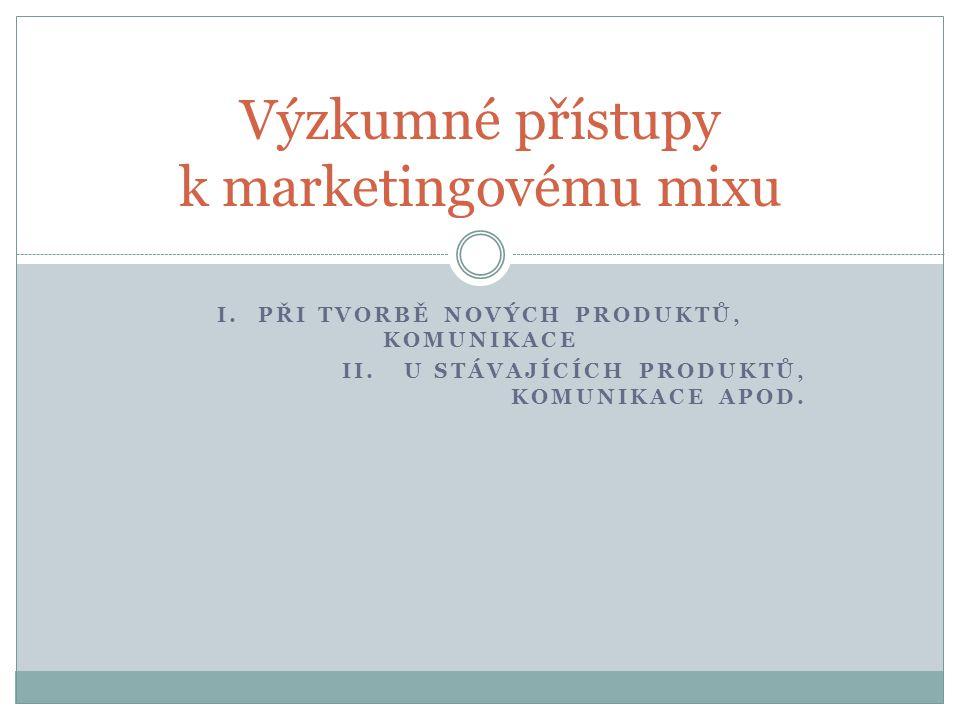 I. PŘI TVORBĚ NOVÝCH PRODUKTŮ, KOMUNIKACE II. U STÁVAJÍCÍCH PRODUKTŮ, KOMUNIKACE APOD. Výzkumné přístupy k marketingovému mixu