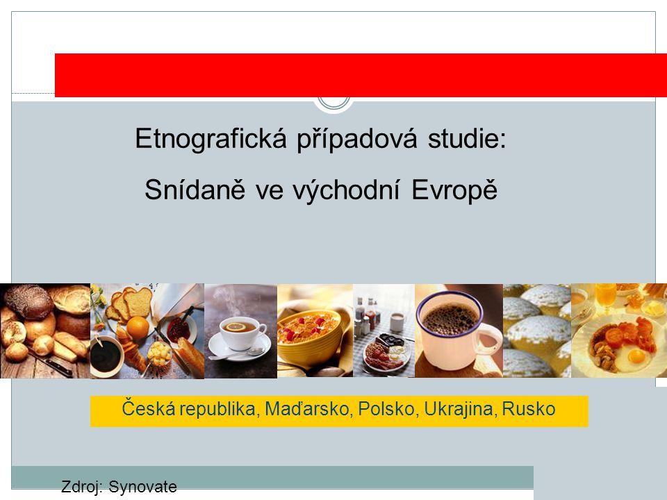 Etnografická případová studie: Snídaně ve východní Evropě Česká republika, Maďarsko, Polsko, Ukrajina, Rusko Zdroj: Synovate