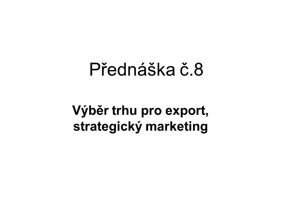 Přednáška č.8 Výběr trhu pro export, strategický marketing