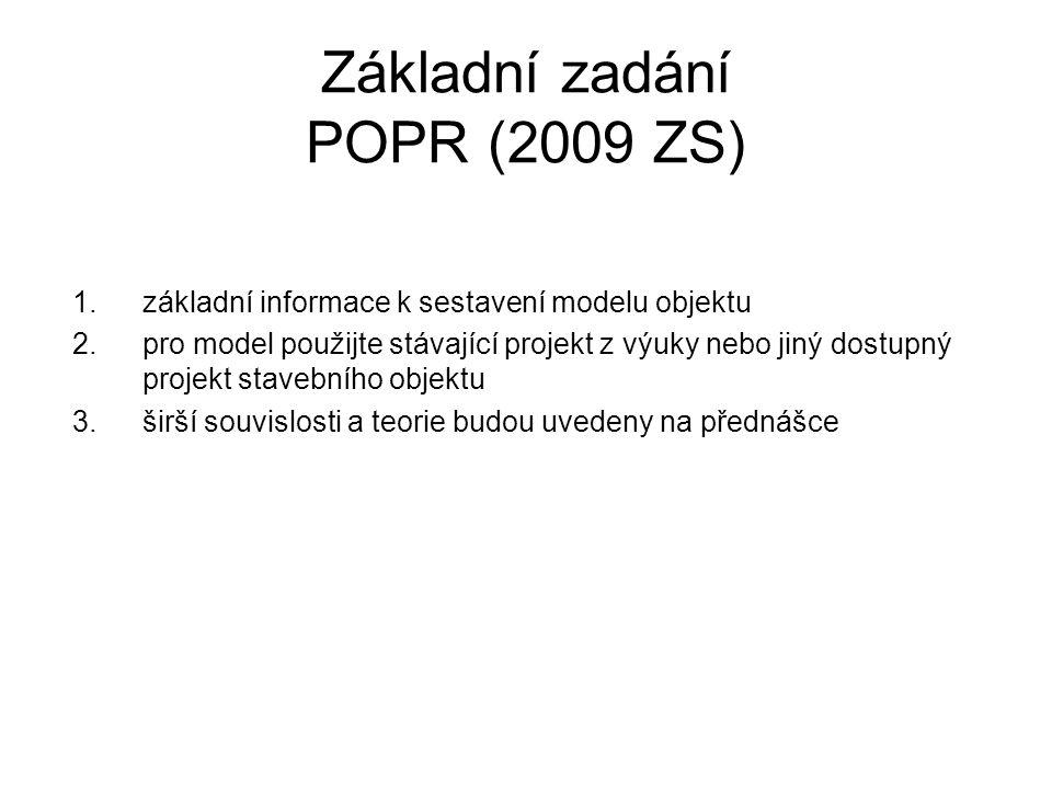 Základní zadání POPR (2009 ZS) 1.základní informace k sestavení modelu objektu 2.pro model použijte stávající projekt z výuky nebo jiný dostupný projekt stavebního objektu 3.širší souvislosti a teorie budou uvedeny na přednášce
