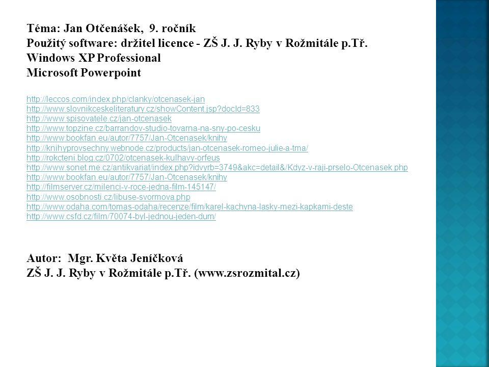 Téma: Jan Otčenášek, 9. ročník Použitý software: držitel licence - ZŠ J. J. Ryby v Rožmitále p.Tř. Windows XP Professional Microsoft Powerpoint http:/