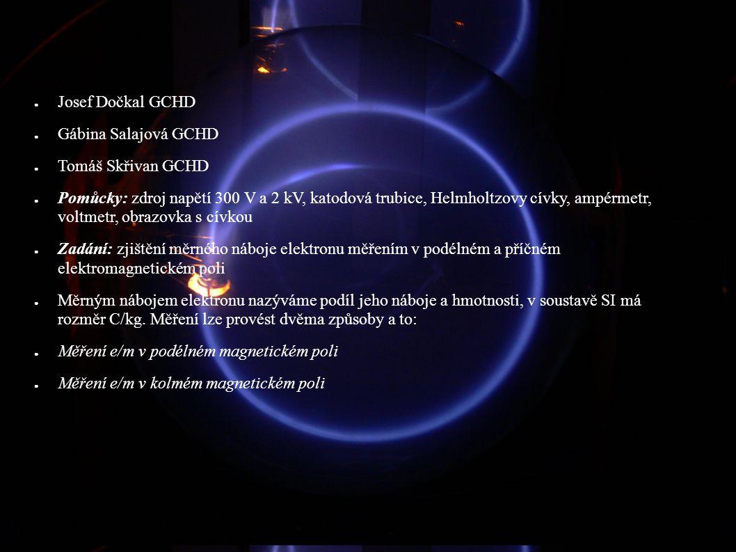 ● Josef Dočkal GCHD ● Gábina Salajová GCHD ● Tomáš Skřivan GCHD ● Pomůcky: zdroj napětí 300 V a 2 kV, katodová trubice, Helmholtzovy cívky, ampérmetr,