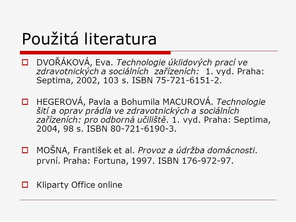 Použitá literatura  DVOŘÁKOVÁ, Eva. Technologie úklidových prací ve zdravotnických a sociálních zařízeních: 1. vyd. Praha: Septima, 2002, 103 s. ISBN