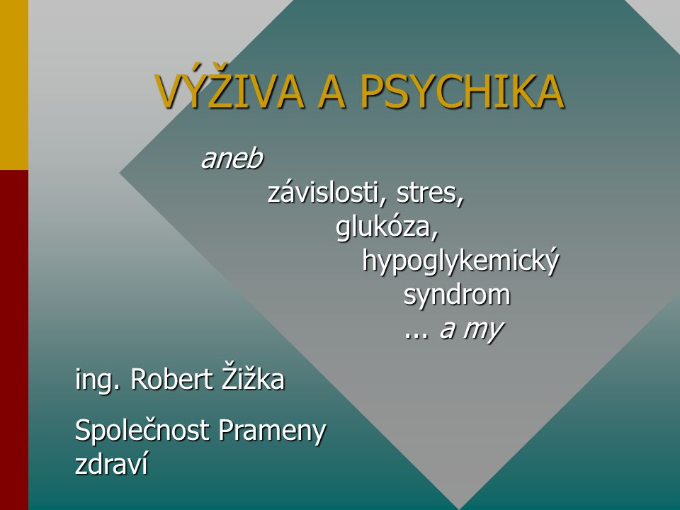 VÝŽIVA A PSYCHIKA aneb závislosti, stres, glukóza, hypoglykemický syndrom... a my ing. Robert Žižka Společnost Prameny zdraví