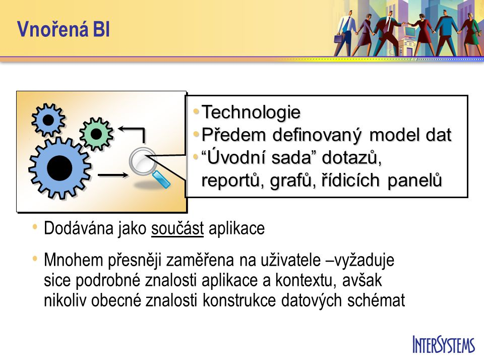 Vnořená BI Dodávána jako součást aplikace Mnohem přesněji zaměřena na uživatele –vyžaduje sice podrobné znalosti aplikace a kontextu, avšak nikoliv obecné znalosti konstrukce datových schémat Technologie Technologie Předem definovaný model dat Předem definovaný model dat Úvodní sada dotazů, reportů, grafů, řídicích panelů Úvodní sada dotazů, reportů, grafů, řídicích panelů
