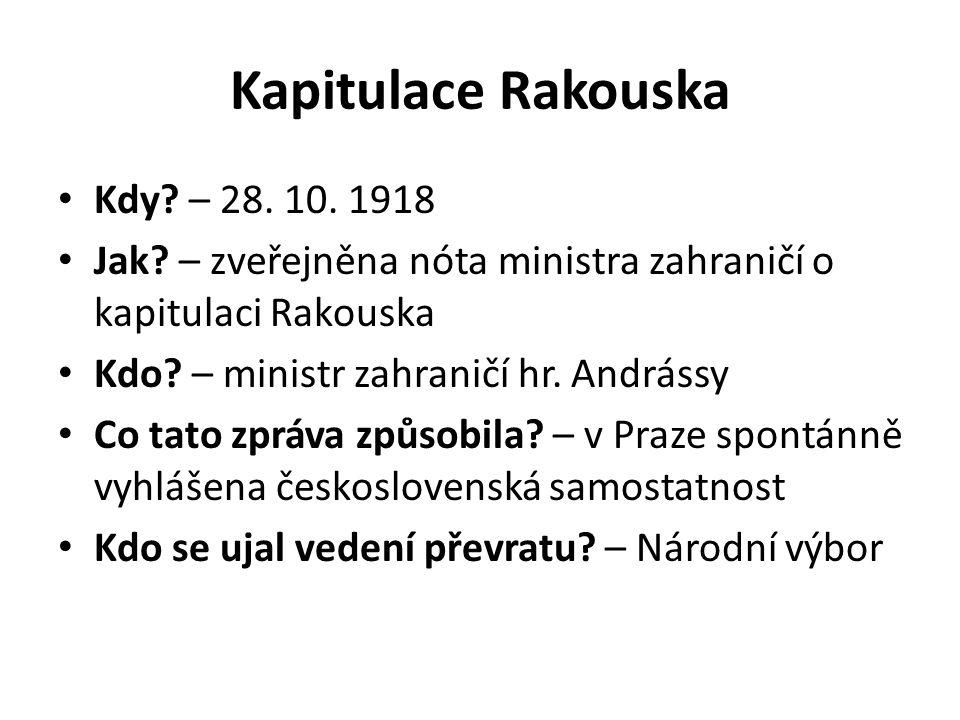 Kapitulace Rakouska Kdy? – 28. 10. 1918 Jak? – zveřejněna nóta ministra zahraničí o kapitulaci Rakouska Kdo? – ministr zahraničí hr. Andrássy Co tato