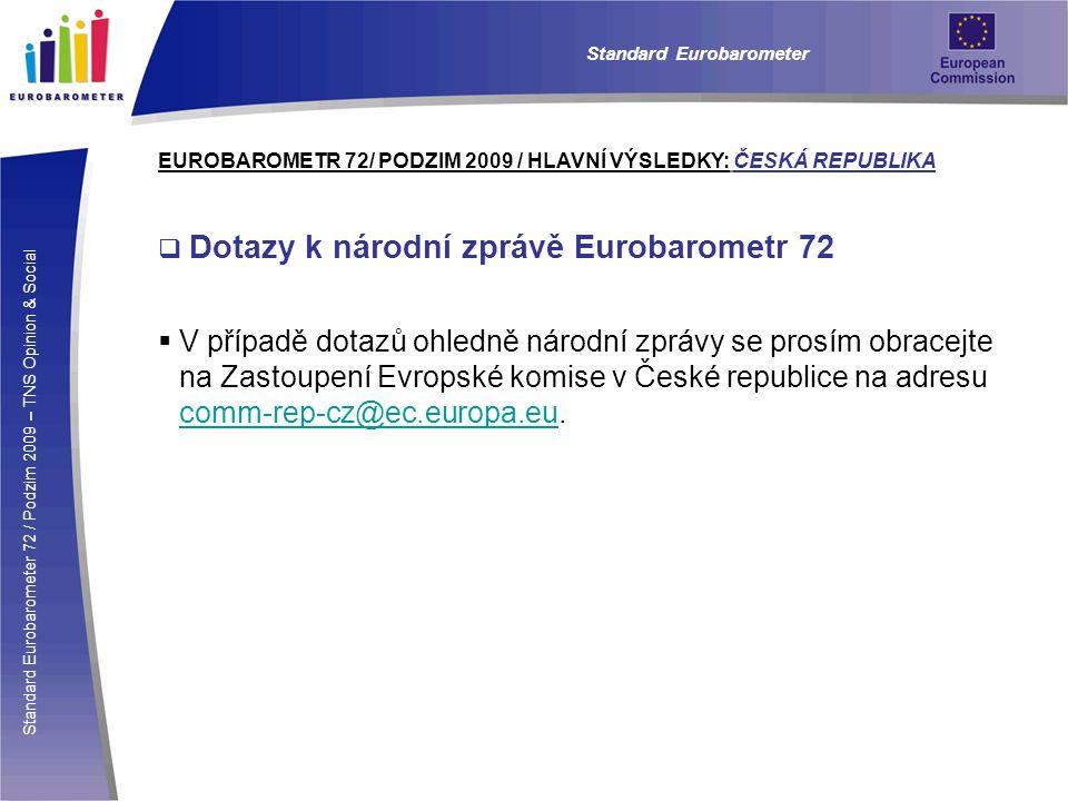 Standard Eurobarometer 72 / Podzim 2009 – TNS Opinion & Social Standard Eurobarometer EUROBAROMETR 72/ PODZIM 2009 / HLAVNÍ VÝSLEDKY: ČESKÁ REPUBLIKA  Dotazy k národní zprávě Eurobarometr 72  V případě dotazů ohledně národní zprávy se prosím obracejte na Zastoupení Evropské komise v České republice na adresu comm-rep-cz@ec.europa.eu.