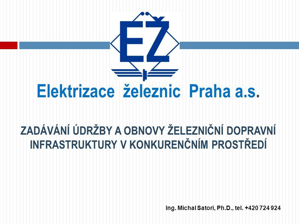 Elektrizace železnic Praha a.s. ZADÁVÁNÍ ÚDRŽBY A OBNOVY ŽELEZNIČNÍ DOPRAVNÍ INFRASTRUKTURY V KONKURENČNÍM PROSTŘEDÍ Ing. Michal Satori, Ph.D., tel. +