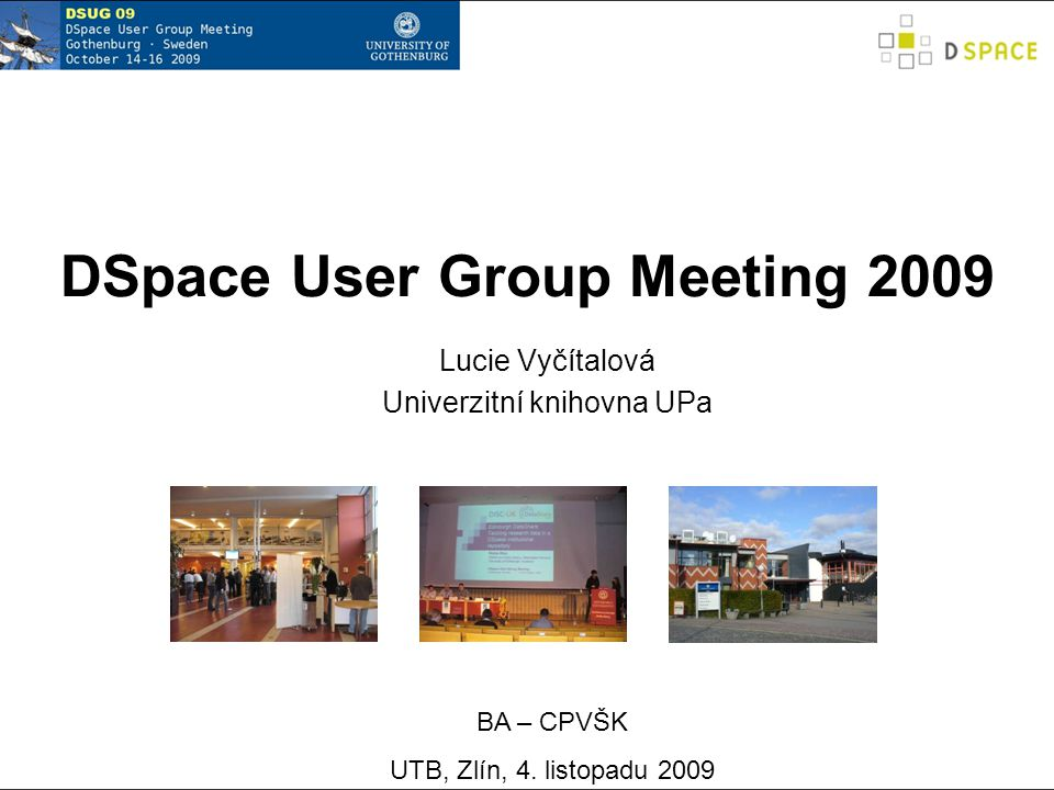 DSpace User Group Meeting 2009 Lucie Vyčítalová Univerzitní knihovna UPa BA – CPVŠK UTB, Zlín, 4.