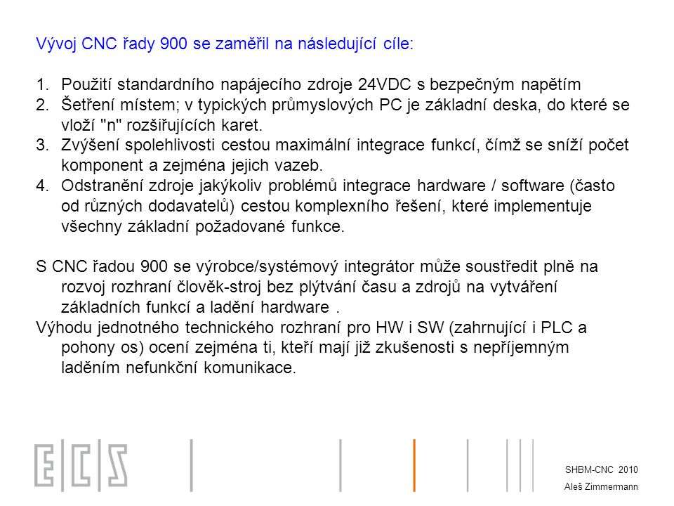 Vývoj CNC řady 900 se zaměřil na následující cíle: 1.Použití standardního napájecího zdroje 24VDC s bezpečným napětím 2.Šetření místem; v typických průmyslových PC je základní deska, do které se vloží n rozšiřujících karet.