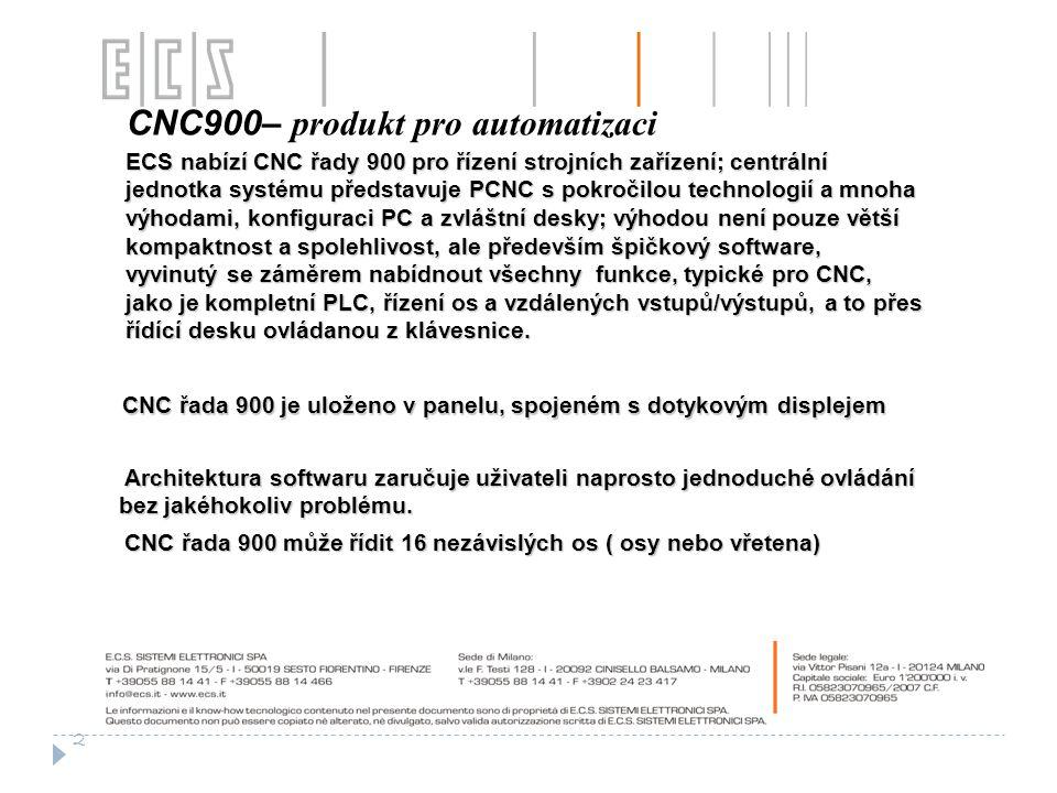 CNC900– produkt pro automatizaci ECS nabízí CNC řady 900 pro řízení strojních zařízení; centrální jednotka systému představuje PCNC s pokročilou technologií a mnoha výhodami, konfiguraci PC a zvláštní desky; výhodou není pouze větší kompaktnost a spolehlivost, ale především špičkový software, vyvinutý se záměrem nabídnout všechny funkce, typické pro CNC, jako je kompletní PLC, řízení os a vzdálených vstupů/výstupů, a to přes řídící desku ovládanou z klávesnice.