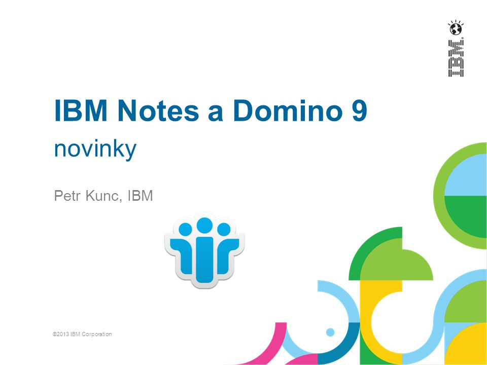 IBM Notes a Domino 9 novinky Petr Kunc, IBM ©2013 IBM Corporation
