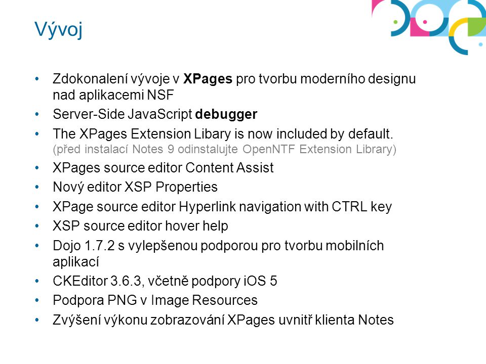 Vývoj Zdokonalení vývoje v XPages pro tvorbu moderního designu nad aplikacemi NSF Server-Side JavaScript debugger The XPages Extension Libary is now i