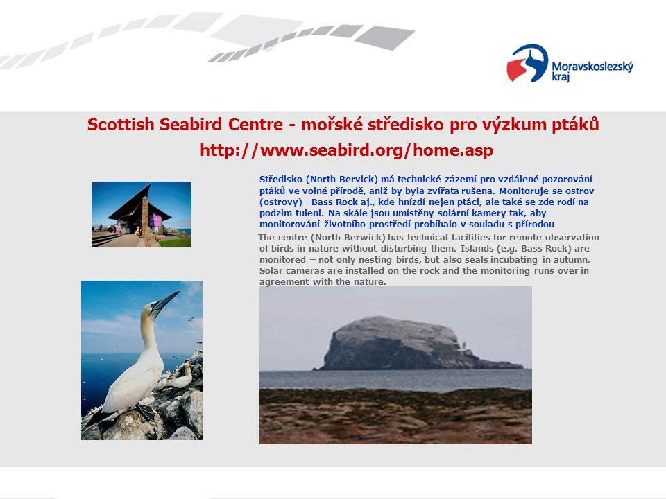 Scottish Seabird Centre - mořské středisko pro výzkum ptáků http://www.seabird.org/home.asp Středisko (North Bervick) má technické zázemí pro vzdálené pozorování ptáků ve volné přírodě, aniž by byla zvířata rušena.