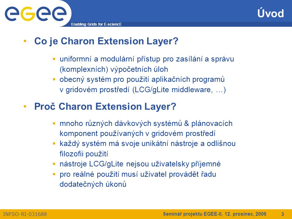 Enabling Grids for E-sciencE INFSO-RI-031688 Seminář projektu EGEE-II, 12. prosinec, 2006 3 Úvod Co je Charon Extension Layer?  uniformní a modulární