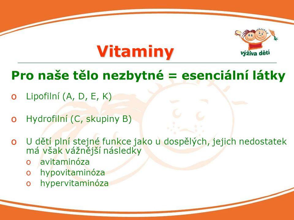 Vitaminy Pro naše tělo nezbytné = esenciální látky o Lipofilní (A, D, E, K) o Hydrofilní (C, skupiny B) o U dětí plní stejné funkce jako u dospělých,