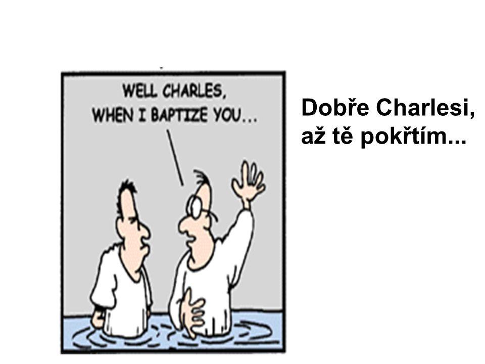 Dobře Charlesi, až tě pokřtím...