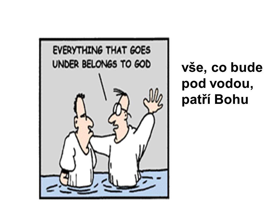 vše, co bude pod vodou, patří Bohu