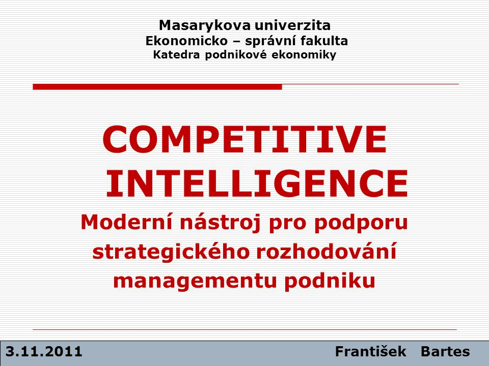 Triáda základního pojetí konkurenceschopnosti podniku CO - JAK - ČÍM 3.11.2011 František Bartes Inovace podniku Hodnotový management + Strategie konkurenčních střetů Competitive Intelligence