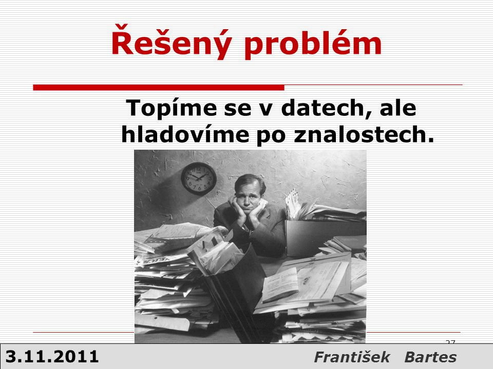 Topíme se v datech, ale hladovíme po znalostech. 27 Řešený problém 3.11.2011 František Bartes