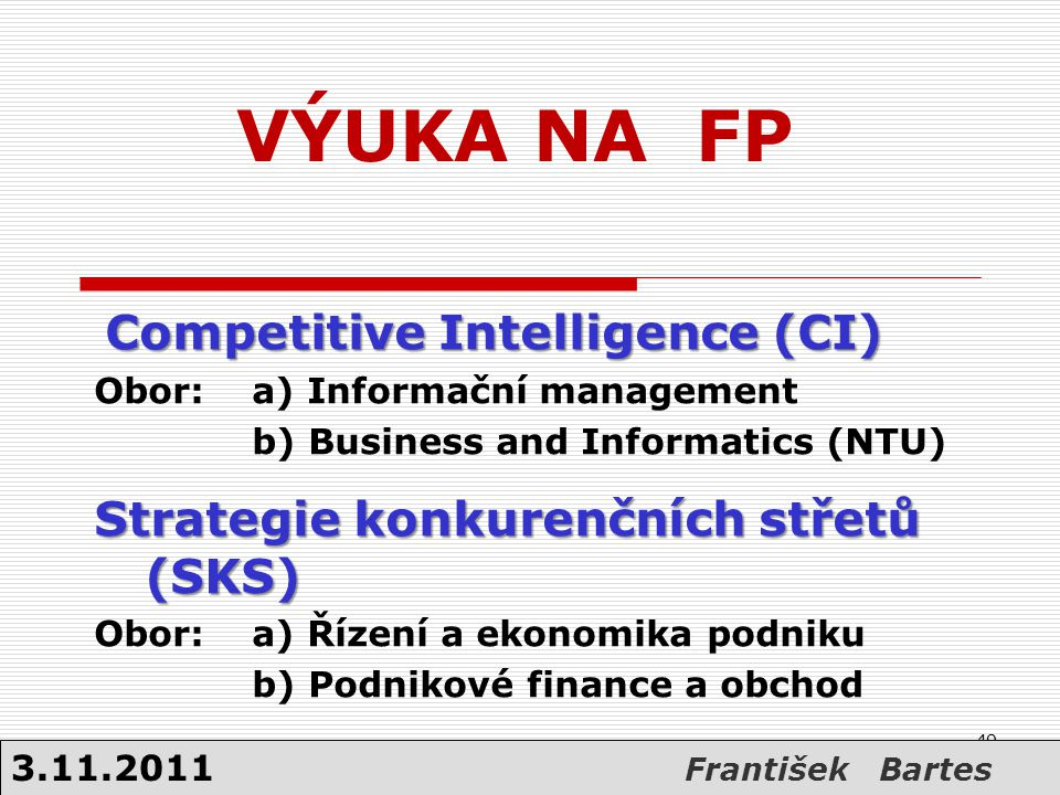 VÝUKA NA FP Competitive Intelligence (CI) Competitive Intelligence (CI) Obor: a) Informační management b) Business and Informatics (NTU) Strategie kon