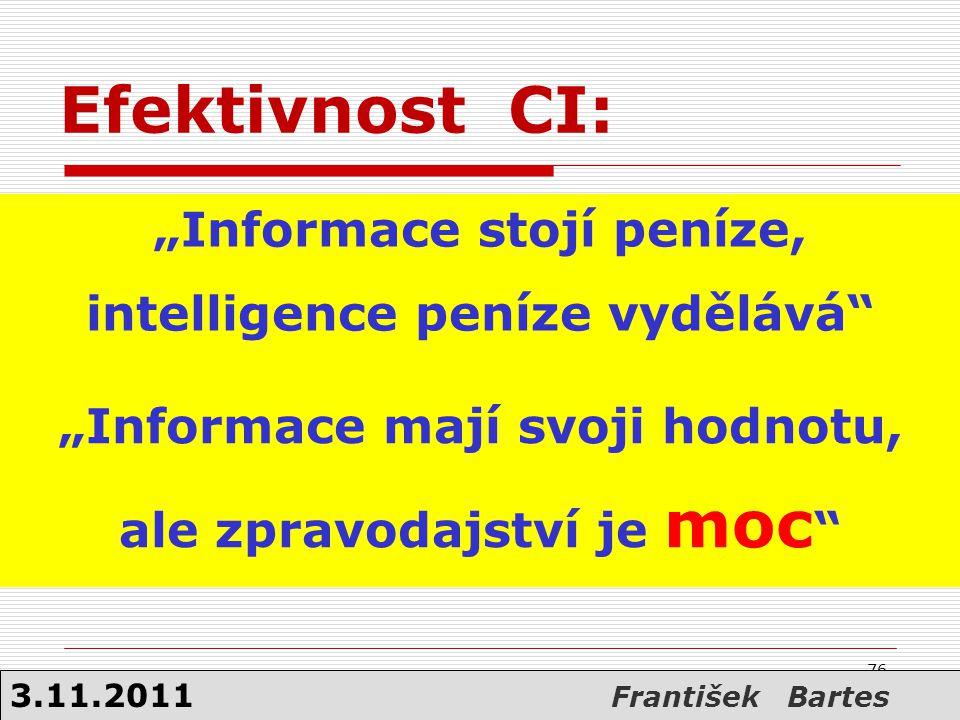"""Efektivnost CI: """"Informace stojí peníze, intelligence peníze vydělává"""" """"Informace mají svoji hodnotu, ale zpravodajství je moc """" 76 3.11.2011 Františe"""