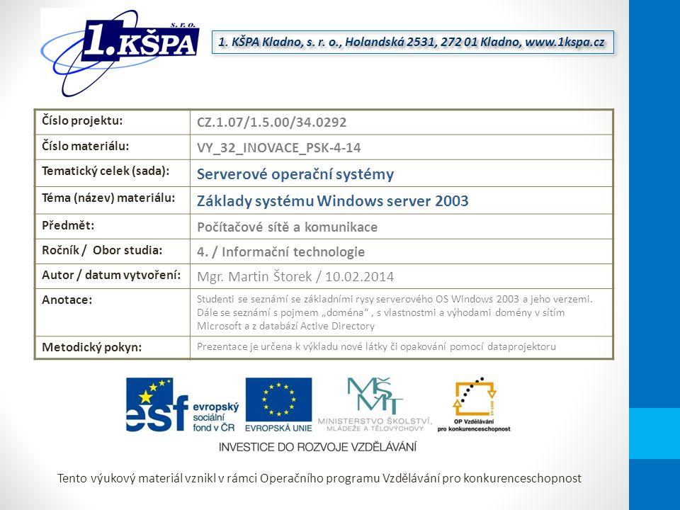 Tento výukový materiál vznikl v rámci Operačního programu Vzdělávání pro konkurenceschopnost Číslo projektu: CZ.1.07/1.5.00/34.0292 Číslo materiálu: VY_32_INOVACE_PSK-4-14 Tematický celek (sada): Serverové operační systémy Téma (název) materiálu: Základy systému Windows server 2003 Předmět: Počítačové sítě a komunikace Ročník / Obor studia: 4.