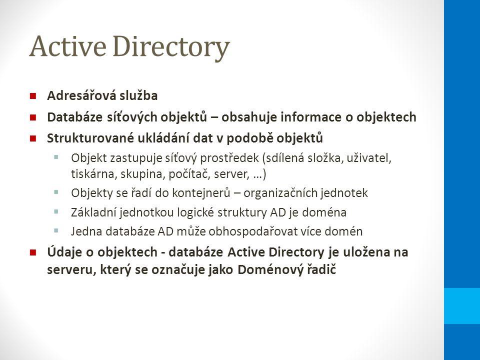 Active Directory Adresářová služba Databáze síťových objektů – obsahuje informace o objektech Strukturované ukládání dat v podobě objektů  Objekt zastupuje síťový prostředek (sdílená složka, uživatel, tiskárna, skupina, počítač, server, …)  Objekty se řadí do kontejnerů – organizačních jednotek  Základní jednotkou logické struktury AD je doména  Jedna databáze AD může obhospodařovat více domén Údaje o objektech - databáze Active Directory je uložena na serveru, který se označuje jako Doménový řadič