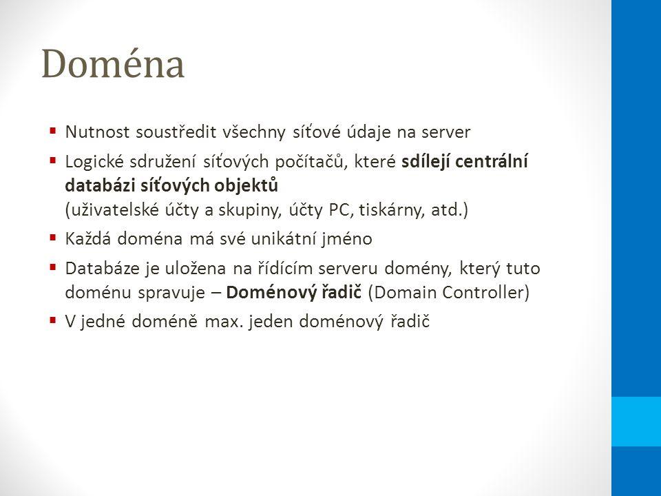 Doména  Nutnost soustředit všechny síťové údaje na server  Logické sdružení síťových počítačů, které sdílejí centrální databázi síťových objektů (uživatelské účty a skupiny, účty PC, tiskárny, atd.)  Každá doména má své unikátní jméno  Databáze je uložena na řídícím serveru domény, který tuto doménu spravuje – Doménový řadič (Domain Controller)  V jedné doméně max.
