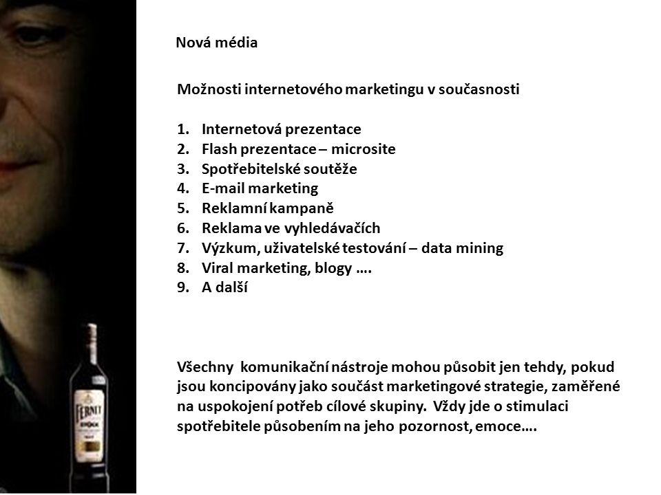 Nová média Možnosti internetového marketingu v současnosti 1.Internetová prezentace 2.Flash prezentace – microsite 3.Spotřebitelské soutěže 4.E-mail marketing 5.Reklamní kampaně 6.Reklama ve vyhledávačích 7.Výzkum, uživatelské testování – data mining 8.Viral marketing, blogy ….