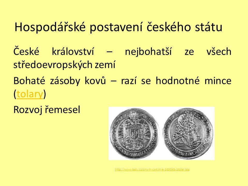 Hospodářské postavení českého státu České království – nejbohatší ze všech středoevropských zemí Bohaté zásoby kovů – razí se hodnotné mince (tolary)t