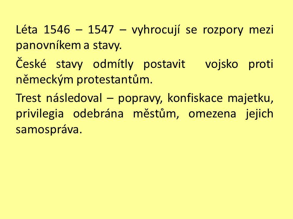 Léta 1546 – 1547 – vyhrocují se rozpory mezi panovníkem a stavy. České stavy odmítly postavit vojsko proti německým protestantům. Trest následoval – p