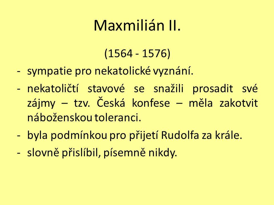 Maxmilián II. (1564 - 1576) -sympatie pro nekatolické vyznání. -nekatoličtí stavové se snažili prosadit své zájmy – tzv. Česká konfese – měla zakotvit