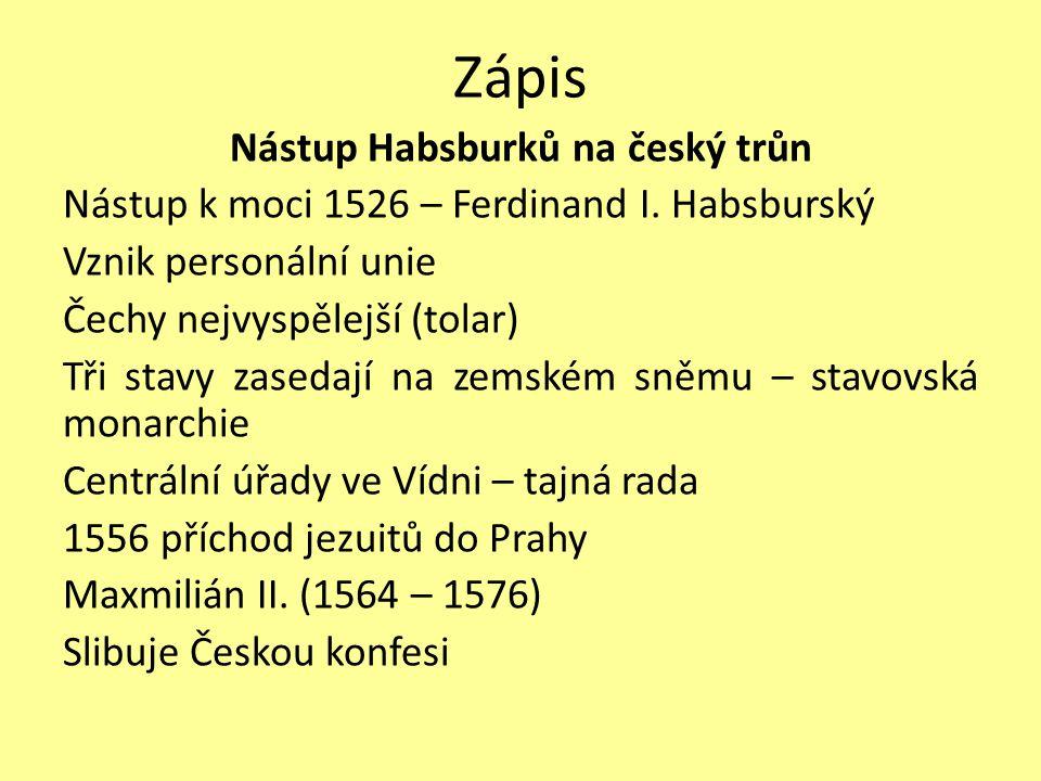 Zápis Nástup Habsburků na český trůn Nástup k moci 1526 – Ferdinand I. Habsburský Vznik personální unie Čechy nejvyspělejší (tolar) Tři stavy zasedají
