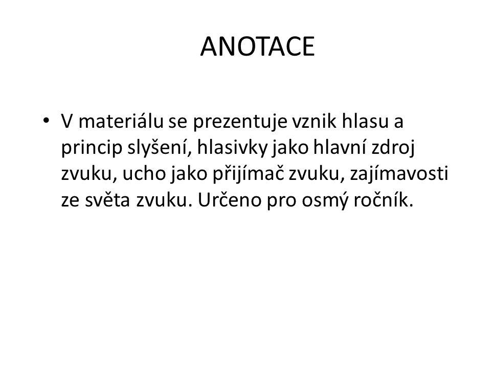 ANOTACE V materiálu se prezentuje vznik hlasu a princip slyšení, hlasivky jako hlavní zdroj zvuku, ucho jako přijímač zvuku, zajímavosti ze světa zvuk