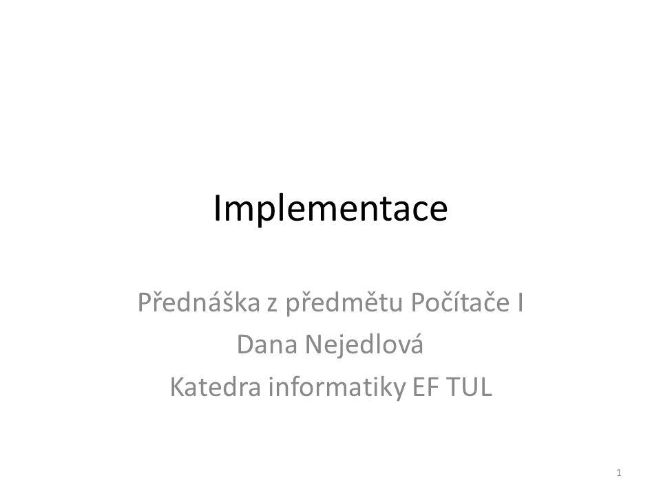 Implementace Přednáška z předmětu Počítače I Dana Nejedlová Katedra informatiky EF TUL 1