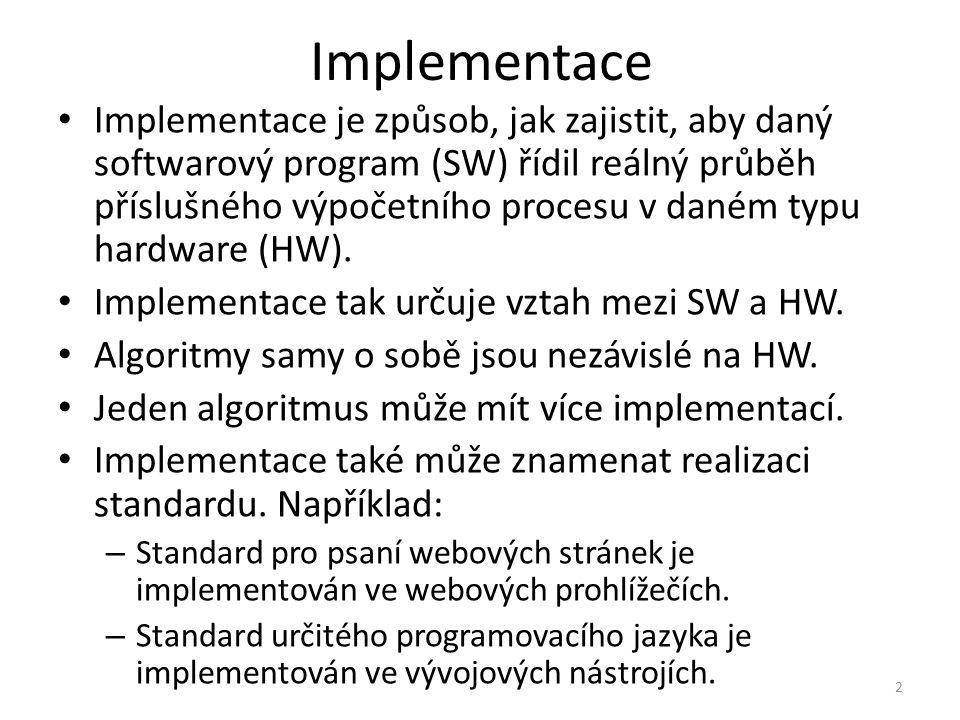 Implementace Implementace je způsob, jak zajistit, aby daný softwarový program (SW) řídil reálný průběh příslušného výpočetního procesu v daném typu hardware (HW).