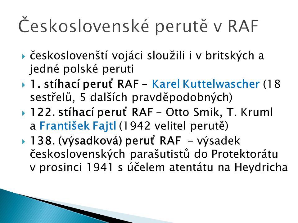  českoslovenští vojáci sloužili i v britských a jedné polské peruti  1. stíhací peruť RAF - Karel Kuttelwascher (18 sestřelů, 5 dalších pravděpodobn