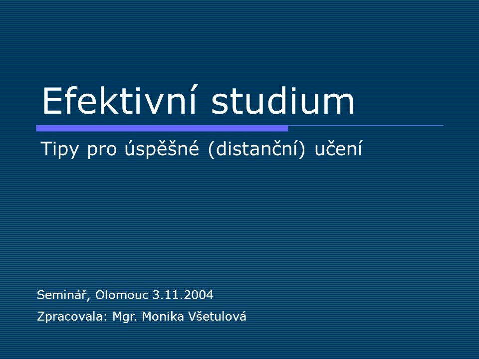 Efektivní studium Tipy pro úspěšné (distanční) učení Seminář, Olomouc 3.11.2004 Zpracovala: Mgr. Monika Všetulová