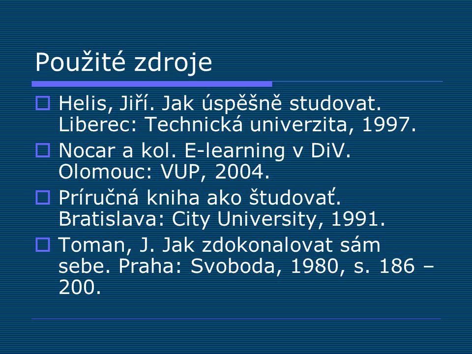 Použité zdroje  Helis, Jiří. Jak úspěšně studovat. Liberec: Technická univerzita, 1997.  Nocar a kol. E-learning v DiV. Olomouc: VUP, 2004.  Príruč